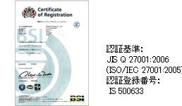 ISO認証基準:JIS Q 27001:2006(ISO/IEC 27001:2005)認証登録番号:IS 500633